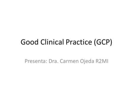 Good Clinical Practice (GCP) Presenta: Dra. Carmen Ojeda R2MI.