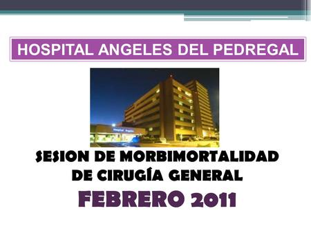 SESION DE MORBIMORTALIDAD DE CIRUGÍA GENERAL FEBRERO 2011 HOSPITAL ANGELES DEL PEDREGAL.