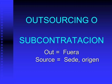OUTSOURCING O SUBCONTRATACION Out = Fuera Source = Sede, origen.