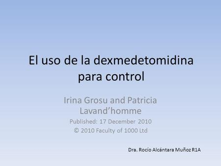El uso de la dexmedetomidina para control Irina Grosu and Patricia Lavandhomme Published: 17 December 2010 © 2010 Faculty of 1000 Ltd Dra. Rocío Alcántara.