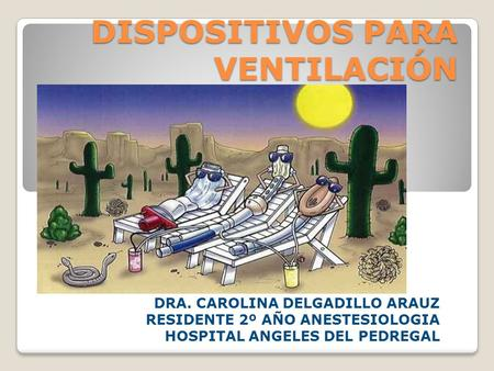 DISPOSITIVOS PARA VENTILACIÓN DRA. CAROLINA DELGADILLO ARAUZ RESIDENTE 2º AÑO ANESTESIOLOGIA HOSPITAL ANGELES DEL PEDREGAL.