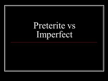 Preterite vs Imperfect. Preterite - is often used to: Tell the beginning or end of a past action La película empezó a las 3. Ella terminó con el examen.