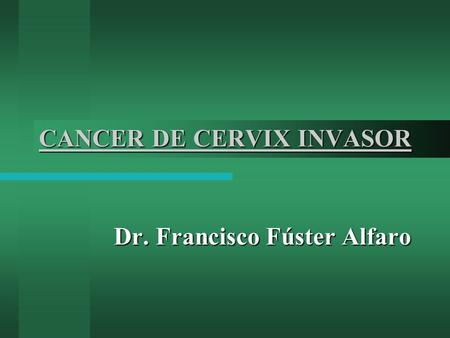 CANCER DE CERVIX INVASOR Dr. Francisco Fúster Alfaro.