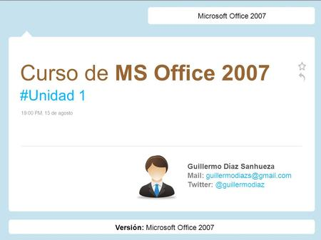 Curso de MS Office 2007 #Unidad 1 Guillermo Díaz Sanhueza Mail: 19:00 PM, 15 de agosto Microsoft Office.