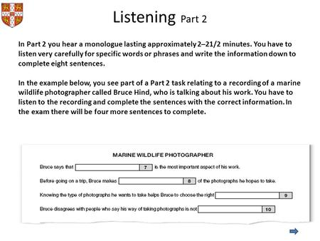 Listening Part 2 In Part 2 you hear a monologue lasting approximately 2–21/2 minutes. You have to listen very carefully for specific words or phrases and.