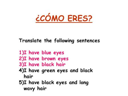 ¿CÓMO ERES? Translate the following sentences 1)I have blue eyes 2)I have brown eyes 3)I have black hair 4)I have green eyes and black hair 5)I have black.