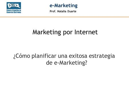 Prof. Natalia Duarte e-Marketing ¿Cómo planificar una exitosa estrategia de e-Marketing? Marketing por Internet.