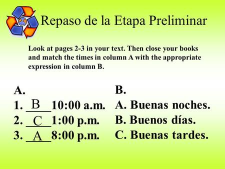 Repaso de la Etapa Preliminar Look at pages 2-3 in your text. Then close your books and match the times in column A with the appropriate expression in.