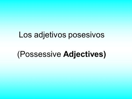 Los adjetivos posesivos (Possessive Adjectives). Possessive Adjectives Possessive adjectives refer to adjectives that show possession (ownership). In.