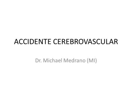 ACCIDENTE CEREBROVASCULAR Dr. Michael Medrano (MI)