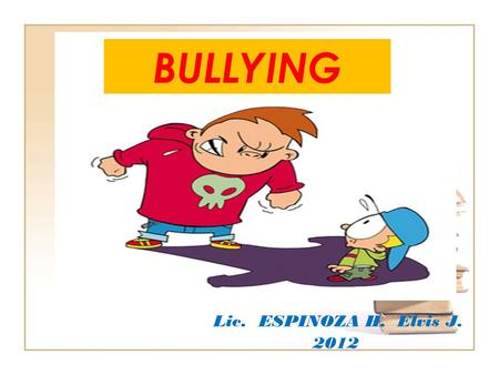 BULLYING Lic. ESPINOZA H. Elvis J. 2012.
