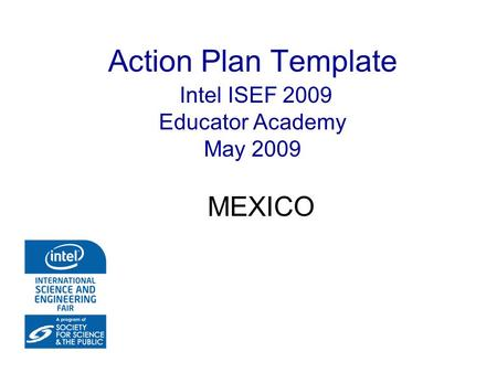 Action Plan Template Intel ISEF 2009 Educator Academy May 2009 MEXICO.