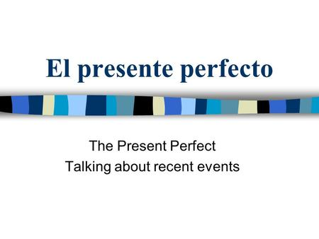 El presente perfecto The Present Perfect Talking about recent events.