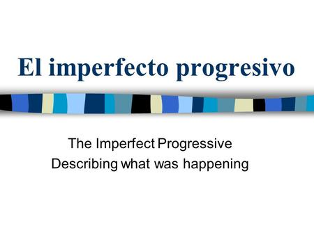 El imperfecto progresivo The Imperfect Progressive Describing what was happening.