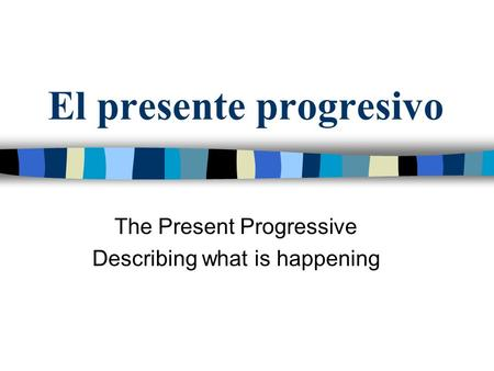 El presente progresivo The Present Progressive Describing what is happening.