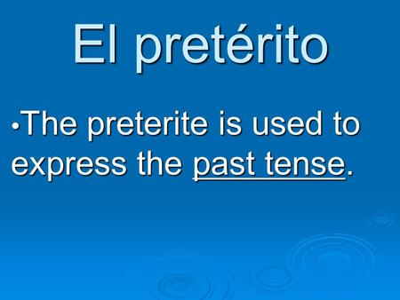 El pretérito The preterite is used to express the past tense. The preterite is used to express the past tense.