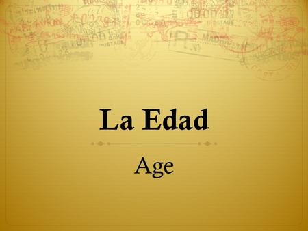 La Edad Age. Preguntas ¿Cuántos años tienes? How old are you? (How many years do you have?) ¿Cuántos años tiene ______? How old is _____?