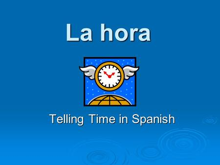 La hora Telling Time in Spanish. Asking the Time ¿Qué hora es? ¿Qué hora es? What time is it? What time is it? ¿A qué hora es la clase? ¿A qué hora es.