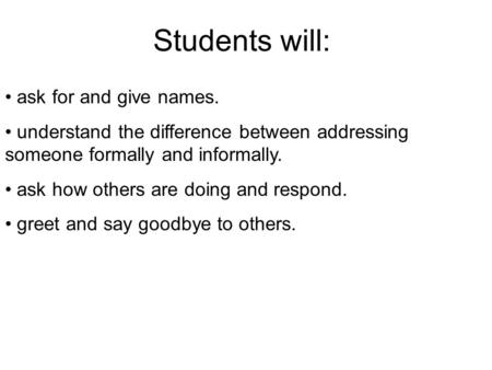 Students will: ask for and give names. understand the difference between addressing someone formally and informally. ask how others are doing and respond.