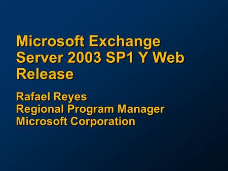Microsoft Exchange Server 2003 SP1 Y Web Release Rafael Reyes Regional Program Manager Microsoft Corporation.