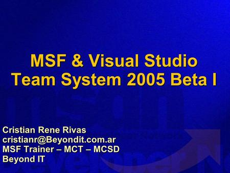 MSF & Visual Studio Team System 2005 Beta I Cristian Rene Rivas MSF Trainer – MCT – MCSD Beyond IT.