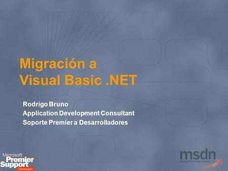 Migración a Visual Basic.NET Rodrigo Bruno Application Development Consultant Soporte Premier a Desarrolladores.
