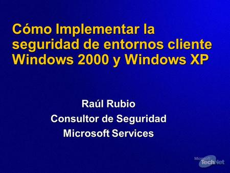 Cómo Implementar la seguridad de entornos cliente Windows 2000 y Windows XP Raúl Rubio Consultor de Seguridad Microsoft Services.
