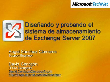 Diseñando y probando el sistema de almacenamiento de Exchange Server 2007 Angel Sánchez Clemares Support Engineer David Cervigón IT Pro Evangelist