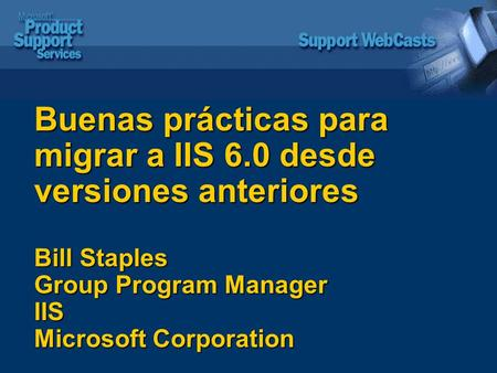 Buenas prácticas para migrar a IIS 6.0 desde versiones anteriores Bill Staples Group Program Manager IIS Microsoft Corporation.
