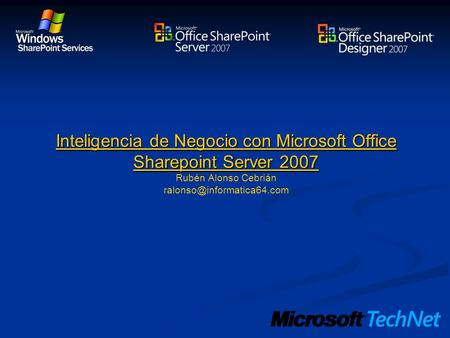 Inteligencia de Negocio con Microsoft Office Sharepoint Server 2007 Inteligencia de Negocio con Microsoft Office Sharepoint Server 2007 Rubén Alonso Cebrián.