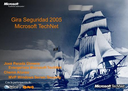 Gira Seguridad 2005 Microsoft TechNet Con la participación de: y José Parada Gimeno Evangelista Microsoft TechNet Chema Alonso MVP Windows Server Security.