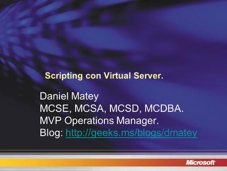 Scripting con Virtual Server. Daniel Matey MCSE, MCSA, MCSD, MCDBA. MVP Operations Manager. Blog: