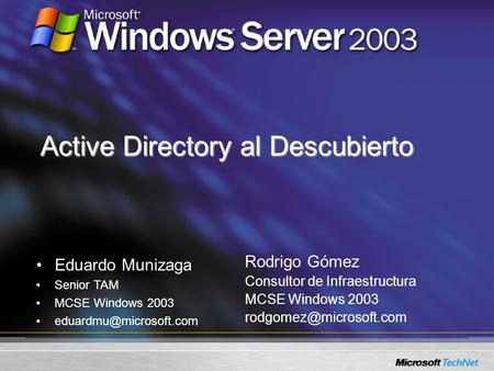 Active Directory al Descubierto Rodrigo Gómez Consultor de Infraestructura MCSE Windows 2003 Eduardo Munizaga Senior TAM MCSE Windows.