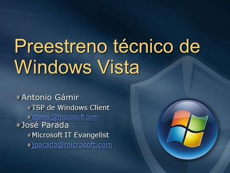 Preestreno técnico de Windows Vista Antonio Gámir TSP de Windows Client José Parada Microsoft IT Evangelist