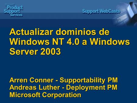 Actualizar dominios de Windows NT 4.0 a Windows Server 2003 Arren Conner - Supportability PM Andreas Luther - Deployment PM Microsoft Corporation.
