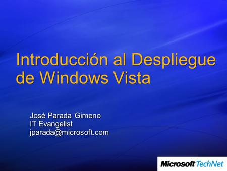 Introducción al Despliegue de Windows Vista José Parada Gimeno IT Evangelist
