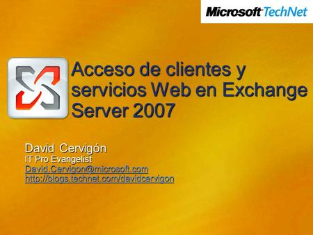 Acceso de clientes y servicios Web en Exchange Server 2007 David Cervigón IT Pro Evangelist