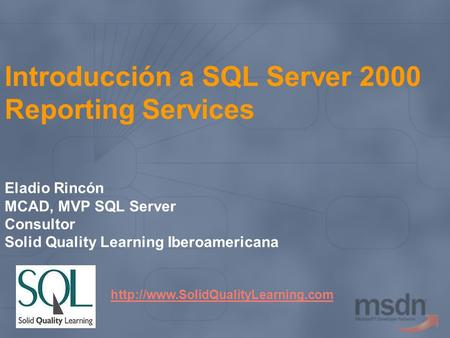 Introducción a SQL Server 2000 Reporting Services Eladio Rincón MCAD, MVP SQL Server Consultor Solid Quality Learning Iberoamericana