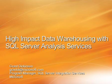 High Impact Data Warehousing with SQL Server Analysis Services Grant Dickinson Program Manager, SQL Server Integration Services Microsoft.