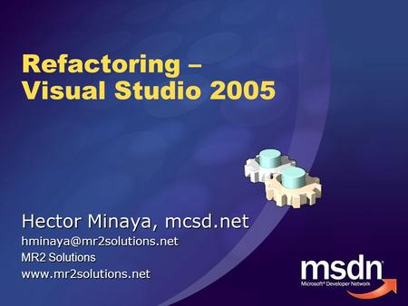 Refactoring – Visual Studio 2005 Hector Minaya, mcsd.net MR2 Solutions