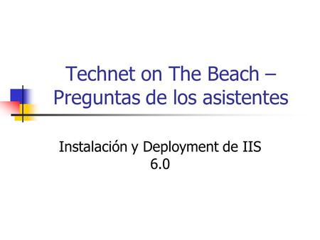 Technet on The Beach – Preguntas de los asistentes Instalación y Deployment de IIS 6.0.