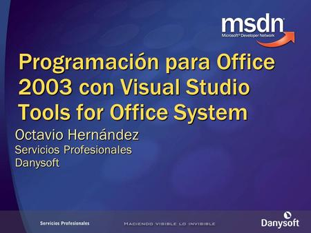 Programación para Office 2003 con Visual Studio Tools for Office System Octavio Hernández Servicios Profesionales Danysoft.