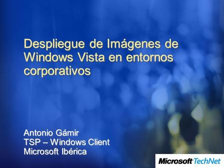 Despliegue de Imágenes de Windows Vista en entornos corporativos Antonio Gámir TSP – Windows Client Microsoft Ibérica.