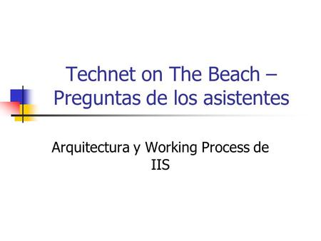 Technet on The Beach – Preguntas de los asistentes Arquitectura y Working Process de IIS.