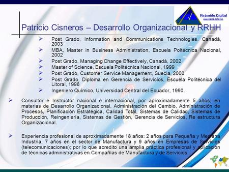 Patricio Cisneros – Desarrollo Organizacional y RRHH Post Grado, Information and Communications Technologies. Canadá, 2003 MBA, Master in Business Administration,
