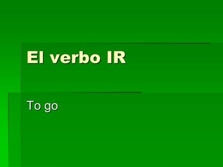 El verbo IR To go. El verbo IR The verb IR means to go. The verb IR means to go. The verb IR is irregular in the present tense. The verb IR is irregular.