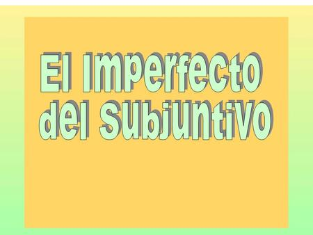 El Imperfecto del Subjuntivo.