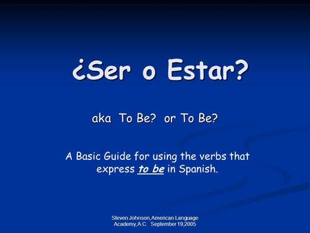 Steven Johnson, American Language Academy, A.C. September 19,2005 ¿Ser o Estar? aka To Be? or To Be? aka To Be? or To Be? A Basic Guide for using the verbs.