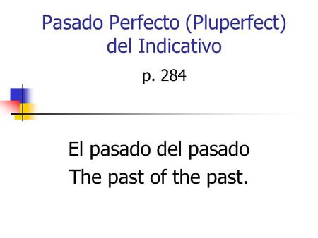 Pasado Perfecto (Pluperfect) del Indicativo El pasado del pasado The past of the past. p. 284.
