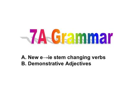 A. New eie stem changing verbs B. Demonstrative Adjectives.